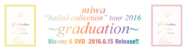 "miwa ""ballad collection"" tour 2016 ~graduation~ Blu-ray&DVD  2016.6.15 Release!!"